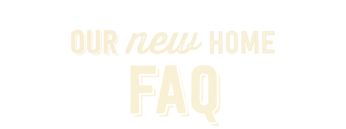 Our New Home FAQ